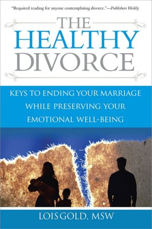 The Healthy Divorce: Keys to Ending Your Marriage While Preserving Your Emotional Well-Being